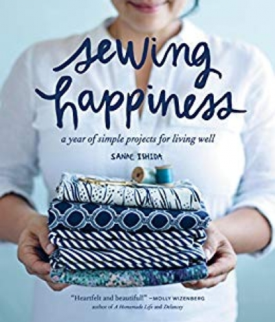 Sewing Happiness A Year Of Simple Projects For Living Well by Sanae Ishida
